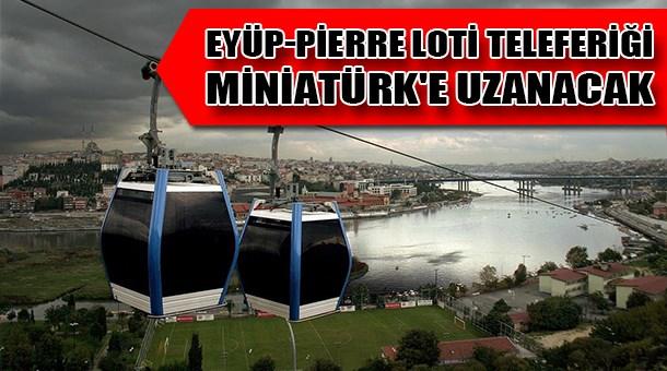 Eyüp-Pierre Loti teleferiği Miniatürk'e uzanacak