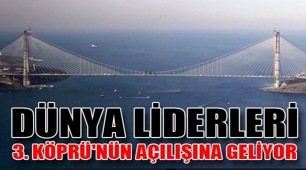 Dünya liderleri 3. Köprü'nün açılışına geliyor