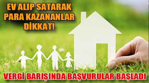 Ev alıp satarak para kazananlar dikkat! Vergi barışında başvurular başladı