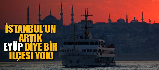İstanbul'un artık Eyüp diye bir ilçesi yok!