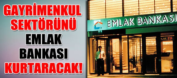 Gayrimenkul sektörünü Emlak Bankası kurtaracak!